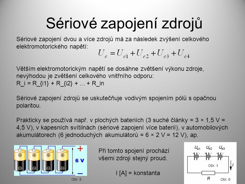 Sériové zapojení zdrojů Sériové zapojení dvou a více zdrojů má za následek zvýšení celkového elektromotorického napětí: Větším elektromotorickým napětí se dosáhne zvětšení výkonu zdroje, nevýhodou je zvětšení celkového vnitřního odporu: R_i = R_{i1} + R_{i2} +...