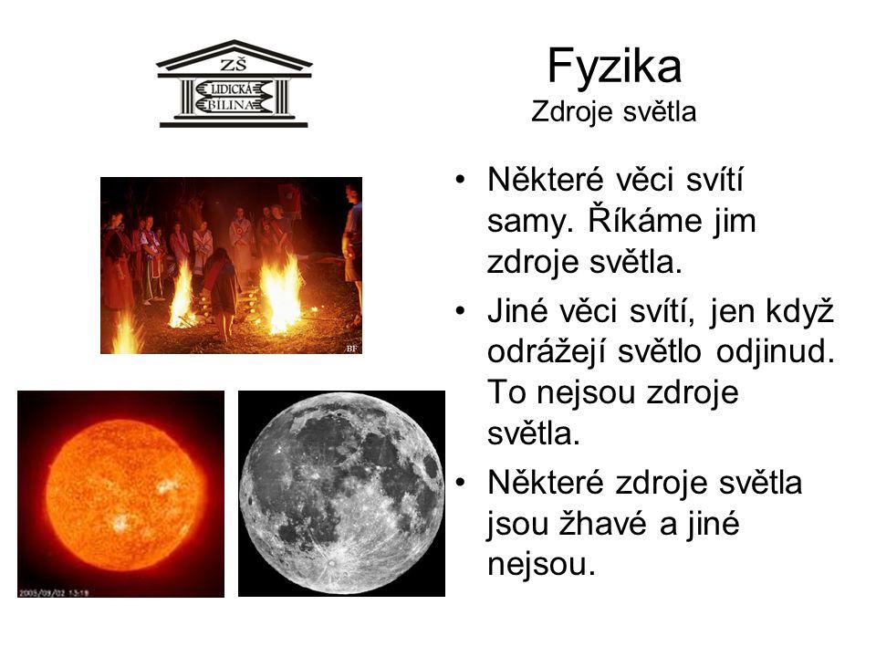 Fyzika Zdroje světla Některé věci svítí samy. Říkáme jim zdroje světla. Jiné věci svítí, jen když odrážejí světlo odjinud. To nejsou zdroje světla. Ně