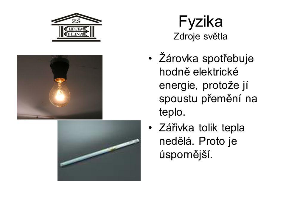 Fyzika Zdroje světla Žárovka spotřebuje hodně elektrické energie, protože jí spoustu přemění na teplo. Zářivka tolik tepla nedělá. Proto je úspornější
