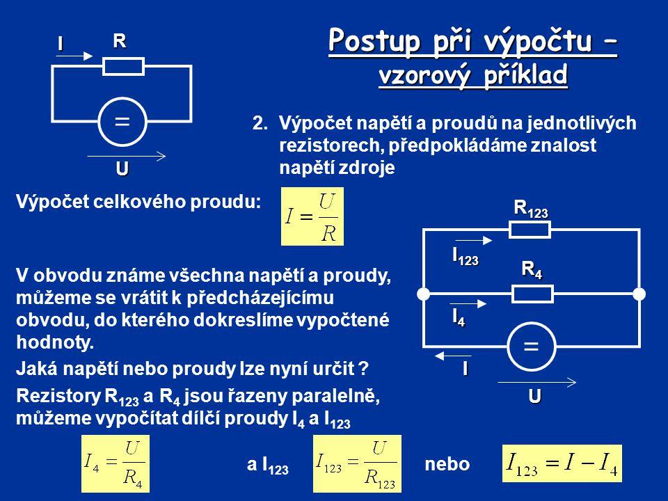 Postup při výpočtu – vzorový příklad 2.Výpočet napětí a proudů na jednotlivých rezistorech, předpokládáme znalost napětí zdroje Výpočet celkového prou