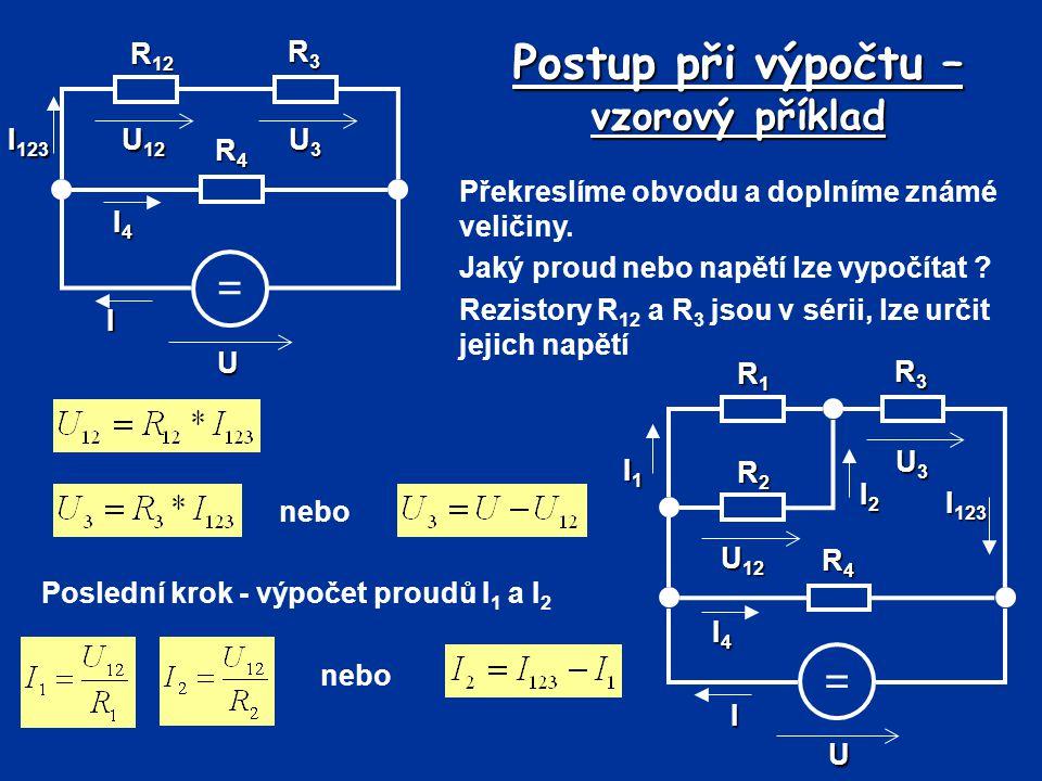 Postup při výpočtu – vzorový příklad Překreslíme obvodu a doplníme známé veličiny. Jaký proud nebo napětí lze vypočítat ? Rezistory R 12 a R 3 jsou v