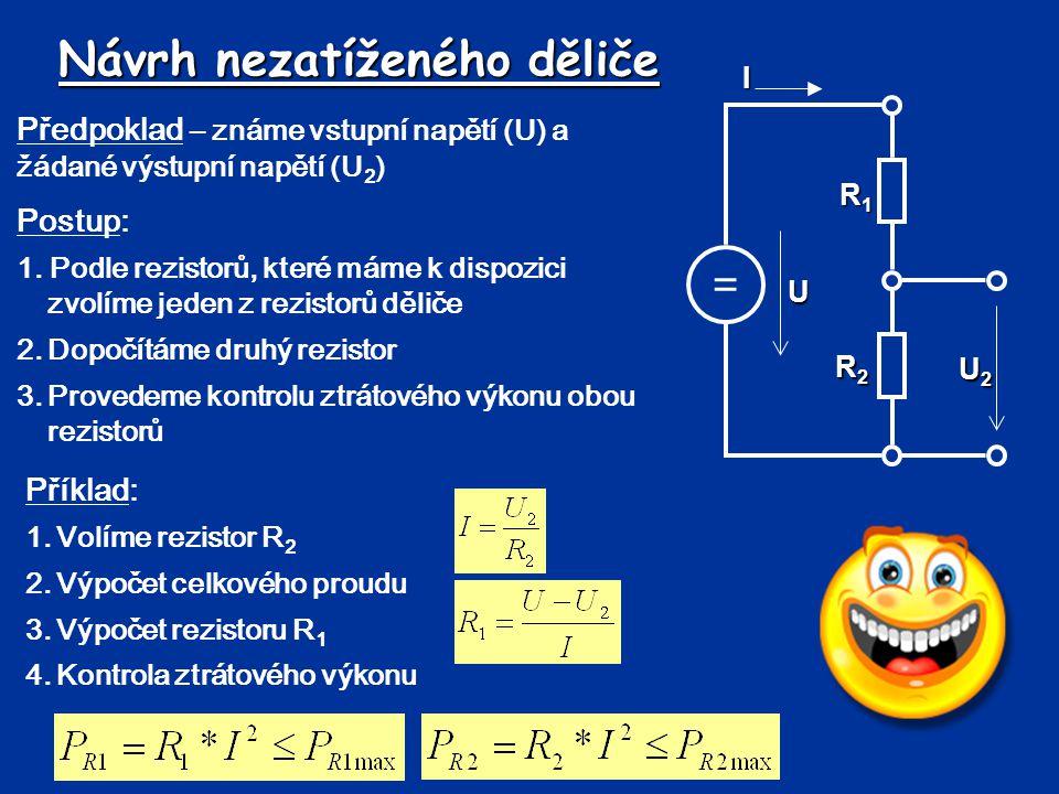 Návrh nezatíženého děliče Předpoklad – známe vstupní napětí (U) a žádané výstupní napětí (U 2 ) = R1R1R1R1 UI R2R2R2R2 U2U2U2U2 Postup: 1. Podle rezis