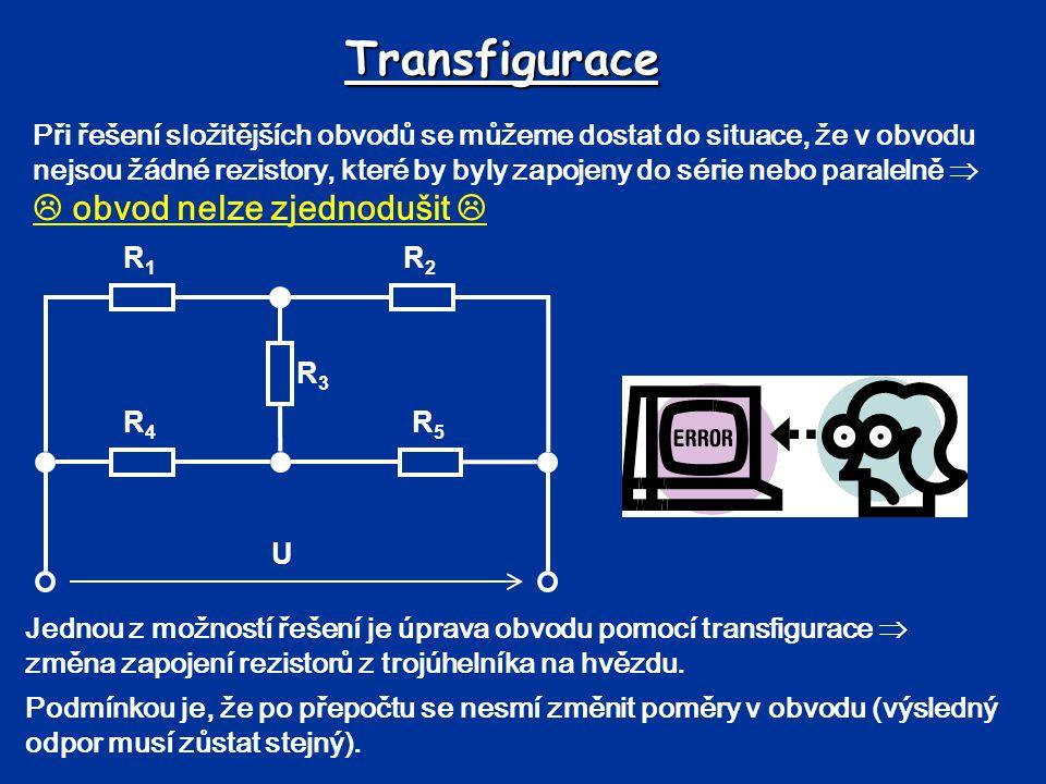 Transfigurace Při řešení složitějších obvodů se můžeme dostat do situace, že v obvodu nejsou žádné rezistory, které by byly zapojeny do série nebo par