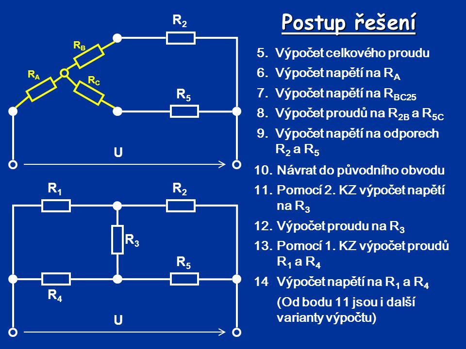 Postup řešení 5.Výpočet celkového proudu 6.Výpočet napětí na R A 7.Výpočet napětí na R BC25 8.Výpočet proudů na R 2B a R 5C 9.Výpočet napětí na odpore
