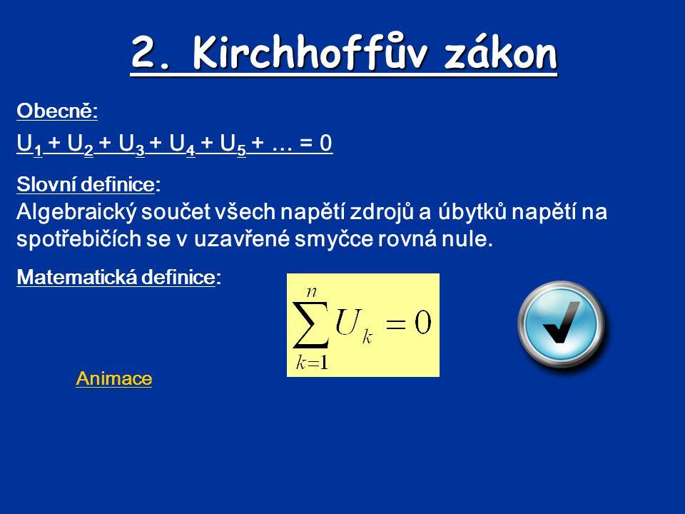 2. Kirchhoffův zákon Obecně: U 1 + U 2 + U 3 + U 4 + U 5 + … = 0 Slovní definice: Algebraický součet všech napětí zdrojů a úbytků napětí na spotřebičí