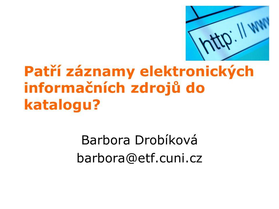 Patří záznamy elektronických informačních zdrojů do katalogu? Barbora Drobíková barbora@etf.cuni.cz