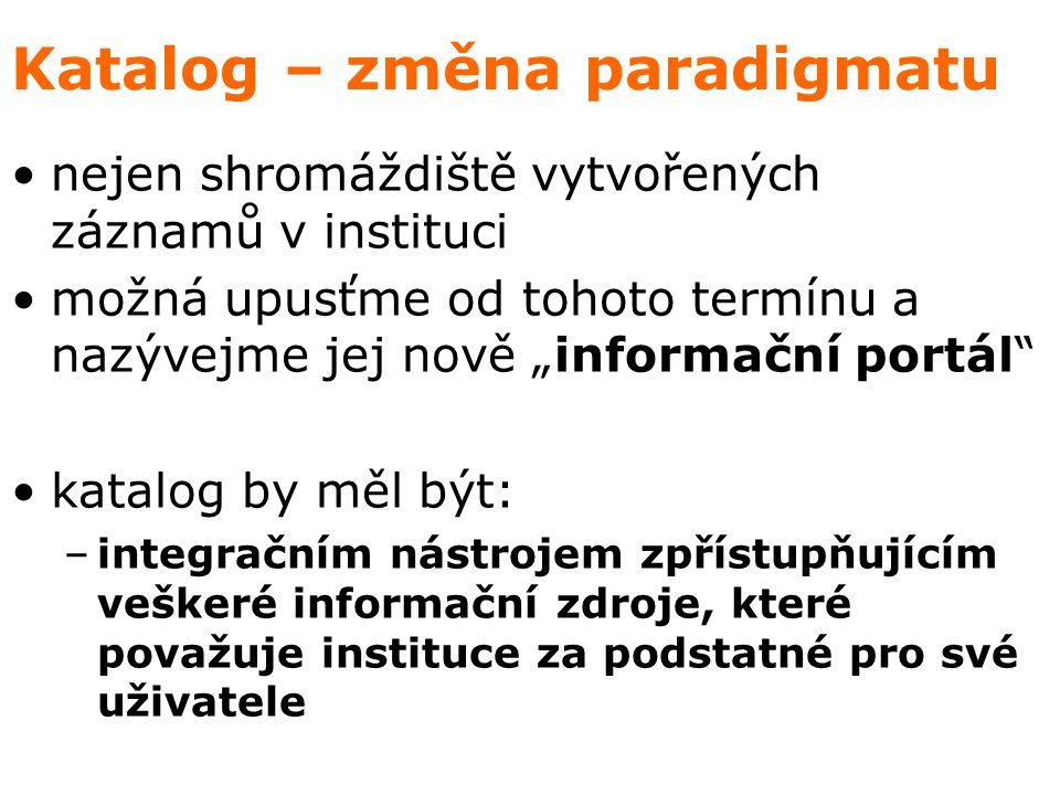 """Katalog – změna paradigmatu nejen shromáždiště vytvořených záznamů v instituci možná upusťme od tohoto termínu a nazývejme jej nově """"informační portál katalog by měl být: –integračním nástrojem zpřístupňujícím veškeré informační zdroje, které považuje instituce za podstatné pro své uživatele"""