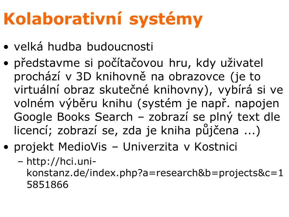 Kolaborativní systémy velká hudba budoucnosti představme si počítačovou hru, kdy uživatel prochází v 3D knihovně na obrazovce (je to virtuální obraz skutečné knihovny), vybírá si ve volném výběru knihu (systém je např.