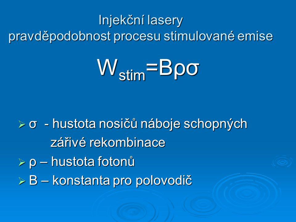 Injekční lasery pravděpodobnost procesu stimulované emise W stim =Bρσ  σ - hustota nosičů náboje schopných zářivé rekombinace zářivé rekombinace  ρ – hustota fotonů  B – konstanta pro polovodič