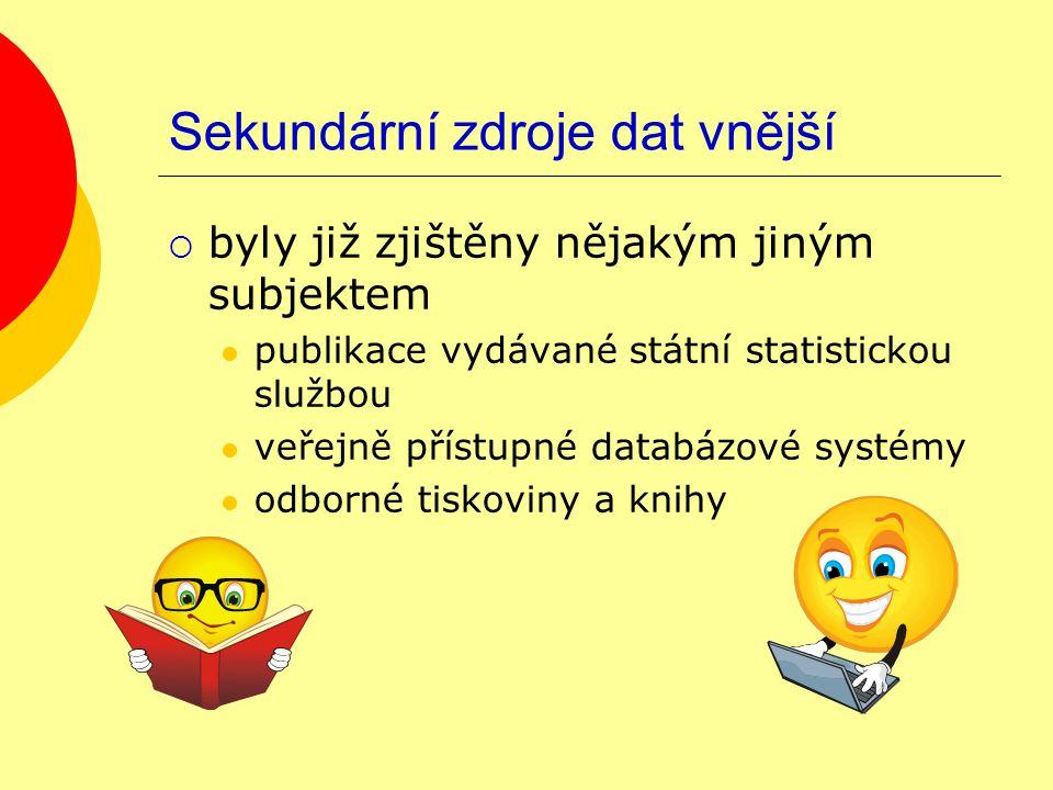 Sekundární zdroje dat vnější  byly již zjištěny nějakým jiným subjektem publikace vydávané státní statistickou službou veřejně přístupné databázové systémy odborné tiskoviny a knihy
