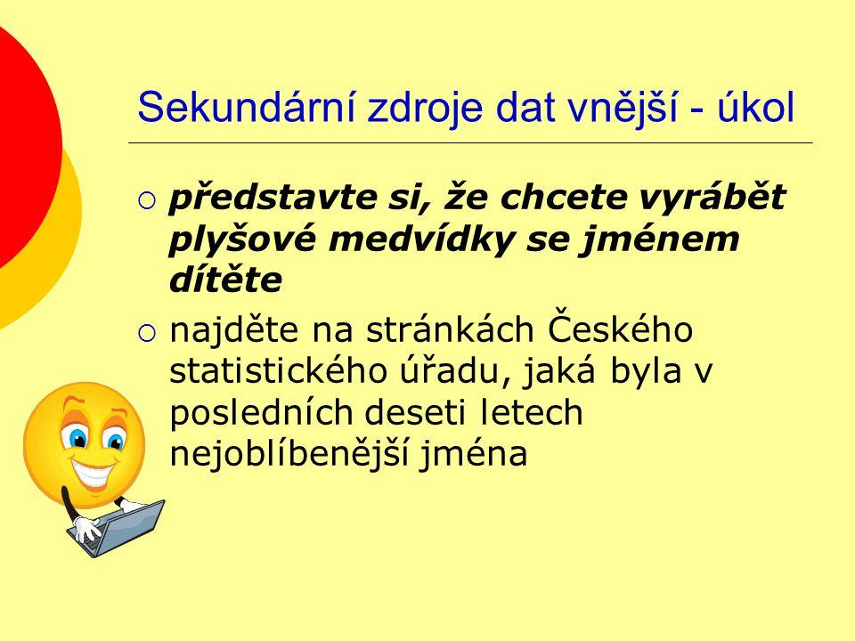 Sekundární zdroje dat vnější - úkol  představte si, že chcete vyrábět plyšové medvídky se jménem dítěte  najděte na stránkách Českého statistického úřadu, jaká byla v posledních deseti letech nejoblíbenější jména