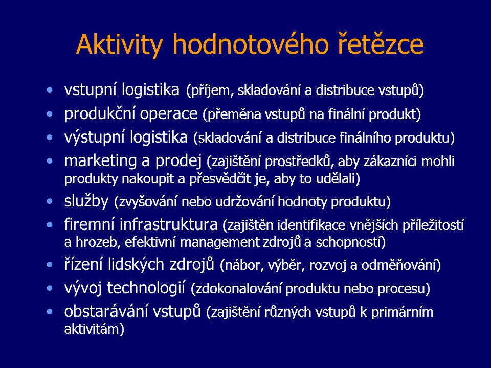 Aktivity hodnotového řetězce vstupní logistika (příjem, skladování a distribuce vstupů) produkční operace (přeměna vstupů na finální produkt) výstupní