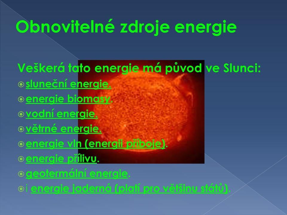 Obnovitelné zdroje energie Veškerá tato energie má původ ve Slunci:  sluneční energie.  energie biomasy.  vodní energie.  větrné energie.  energi