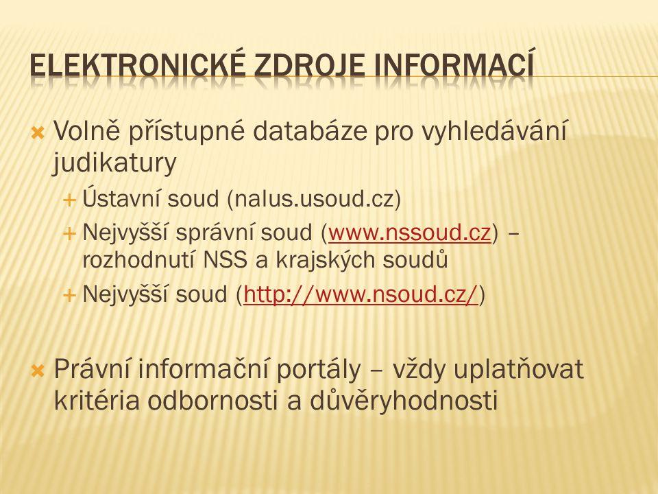  Volně přístupné databáze pro vyhledávání judikatury  Ústavní soud (nalus.usoud.cz)  Nejvyšší správní soud (www.nssoud.cz) – rozhodnutí NSS a krajských soudůwww.nssoud.cz  Nejvyšší soud (http://www.nsoud.cz/)http://www.nsoud.cz/  Právní informační portály – vždy uplatňovat kritéria odbornosti a důvěryhodnosti