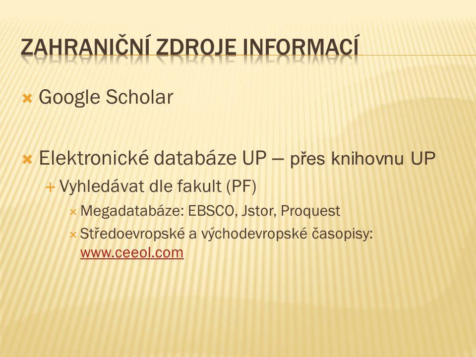  Google Scholar  Elektronické databáze UP – přes knihovnu UP  Vyhledávat dle fakult (PF)  Megadatabáze: EBSCO, Jstor, Proquest  Středoevropské a východevropské časopisy: www.ceeol.com www.ceeol.com