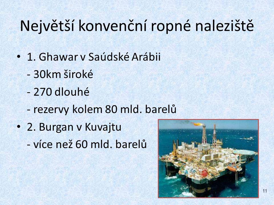 Největší konvenční ropné naleziště 1. Ghawar v Saúdské Arábii - 30km široké - 270 dlouhé - rezervy kolem 80 mld. barelů 2. Burgan v Kuvajtu - více než