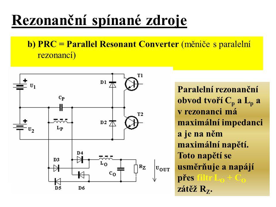b) PRC = Parallel Resonant Converter (měniče s paralelní rezonancí) Rezonanční spínané zdroje Paralelní rezonanční obvod tvoří C p a L p a v rezonanci