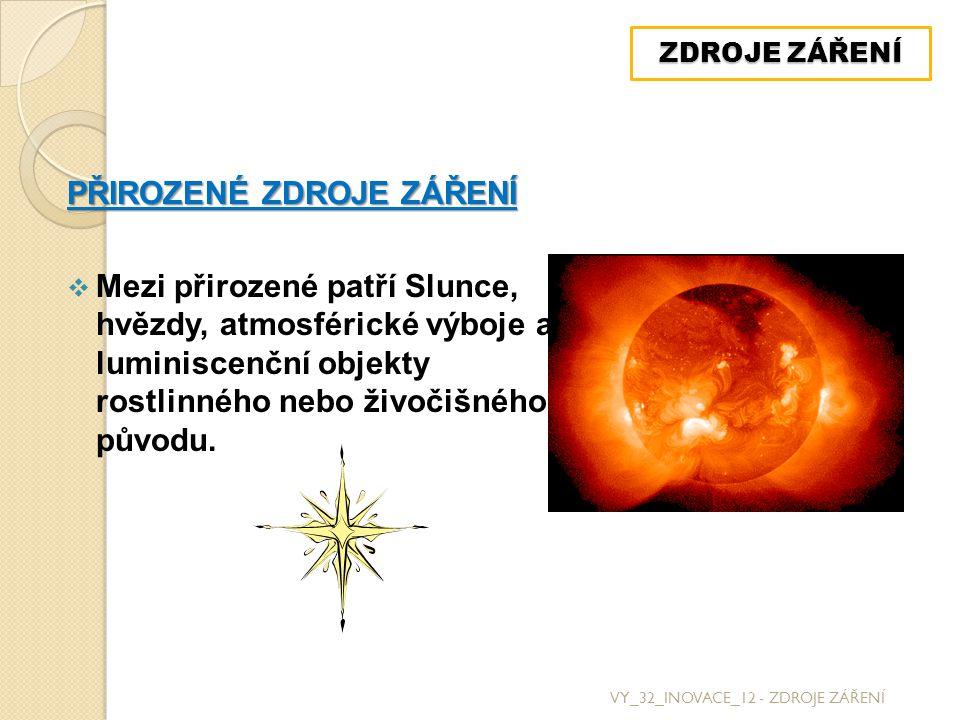 PŘIROZENÉ ZDROJE ZÁŘENÍ  Mezi přirozené patří Slunce, hvězdy, atmosférické výboje a luminiscenční objekty rostlinného nebo živočišného původu. VY_32_
