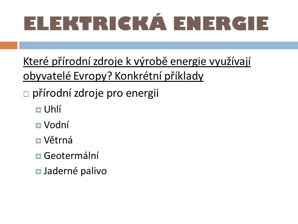 ELEKTRICKÁ ENERGIE Které přírodní zdroje k výrobě energie využívají obyvatelé Evropy? Konkrétní příklady  přírodní zdroje pro energii  Uhlí  Vodní