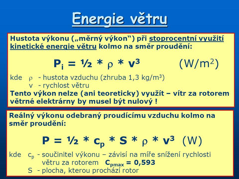 """Energie větru Hustota výkonu (""""měrný výkon ) při stoprocentní využití kinetické energie větru kolmo na směr proudění: P i = ½ *  * v 3 (W/m 2 ) kde  -hustota vzduchu (zhruba 1,3 kg/m 3 ) v-rychlost větru Tento výkon nelze (ani teoreticky) využít – vítr za rotorem větrné elektrárny by musel být nulový ."""