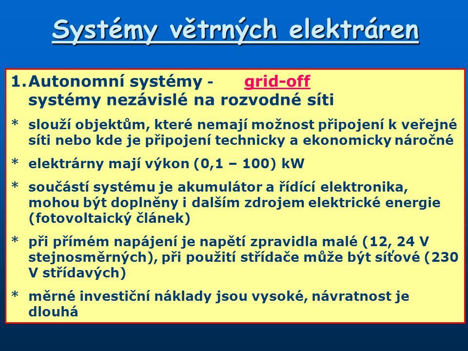 Systémy větrných elektráren 1.Autonomní systémy - grid-off systémy nezávislé na rozvodné síti *slouží objektům, které nemají možnost připojení k veřejné síti nebo kde je připojení technicky a ekonomicky náročné *elektrárny mají výkon (0,1 – 100) kW *součástí systému je akumulátor a řídící elektronika, mohou být doplněny i dalším zdrojem elektrické energie (fotovoltaický článek) *při přímém napájení je napětí zpravidla malé (12, 24 V stejnosměrných), při použití střídače může být síťové (230 V střídavých) *měrné investiční náklady jsou vysoké, návratnost je dlouhá