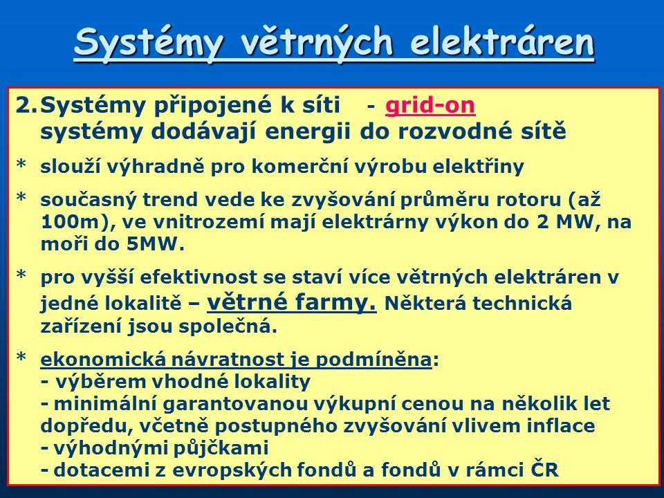 Systémy větrných elektráren 2.Systémy připojené k síti - grid-on systémy dodávají energii do rozvodné sítě *slouží výhradně pro komerční výrobu elektřiny *současný trend vede ke zvyšování průměru rotoru (až 100m), ve vnitrozemí mají elektrárny výkon do 2 MW, na moři do 5MW.