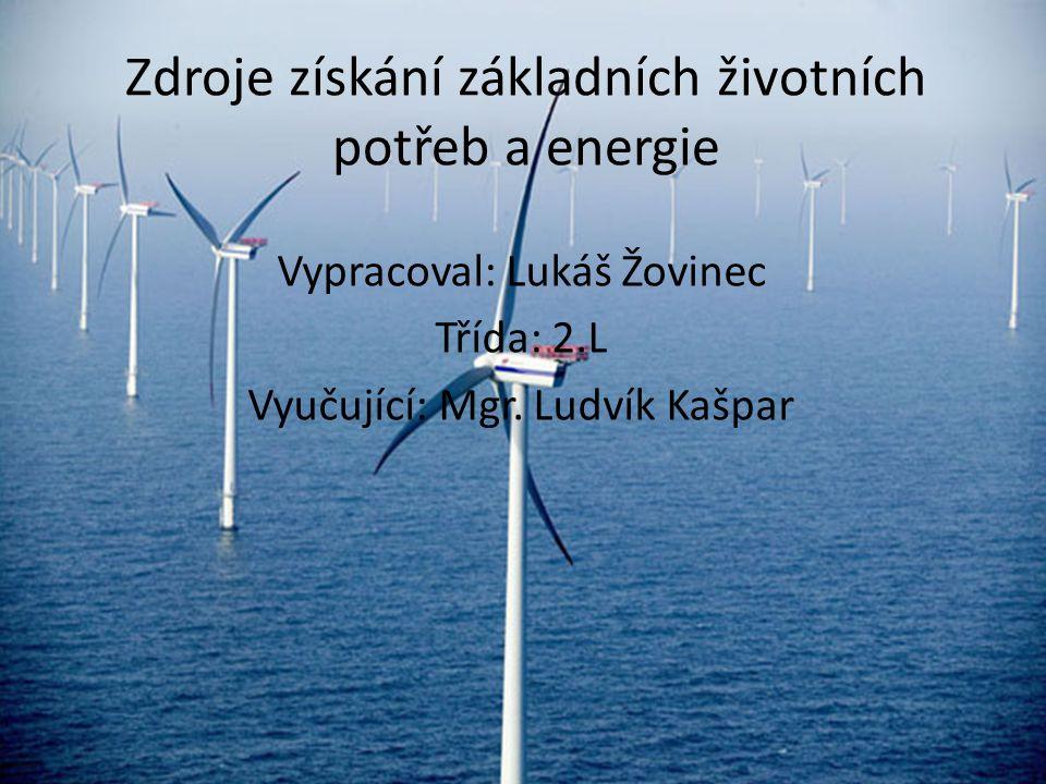 Zdroje získání základních životních potřeb a energie Vypracoval: Lukáš Žovinec Třída: 2.L Vyučující: Mgr.