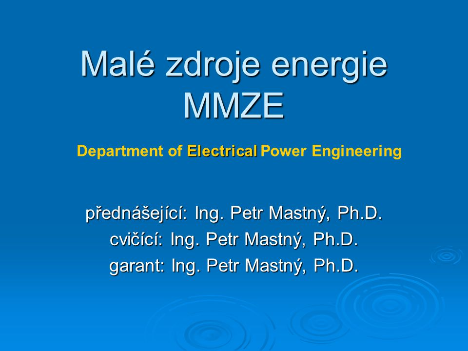 Malé zdroje energie MMZE přednášející: Ing. Petr Mastný, Ph.D. cvičící: Ing. Petr Mastný, Ph.D. garant: Ing. Petr Mastný, Ph.D. Electrical Department