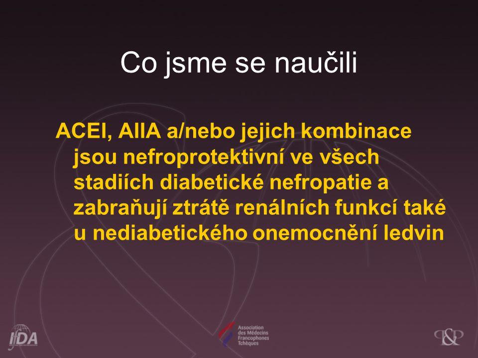 Co jsme se naučili ACEI, AIIA a/nebo jejich kombinace jsou nefroprotektivní ve všech stadiích diabetické nefropatie a zabraňují ztrátě renálních funkc