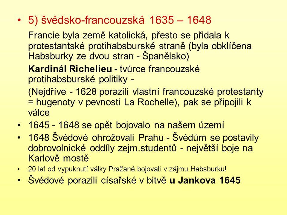 5) švédsko-francouzská 1635 – 1648 Francie byla země katolická, přesto se přidala k protestantské protihabsburské straně (byla obklíčena Habsburky ze dvou stran - Španělsko) Kardinál Richelieu - tvůrce francouzské protihabsburské politiky - (Nejdříve - 1628 porazili vlastní francouzské protestanty = hugenoty v pevnosti La Rochelle), pak se připojili k válce 1645 - 1648 se opět bojovalo na našem území 1648 Švédové ohrožovali Prahu - Švédům se postavily dobrovolnické oddíly zejm.studentů - největší boje na Karlově mostě 20 let od vypuknutí války Pražané bojovali v zájmu Habsburků.