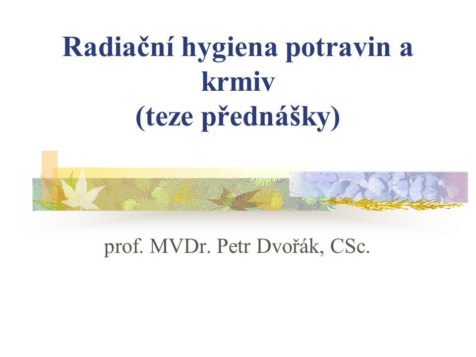 Radiační hygiena potravin a krmiv (teze přednášky) prof. MVDr. Petr Dvořák, CSc.