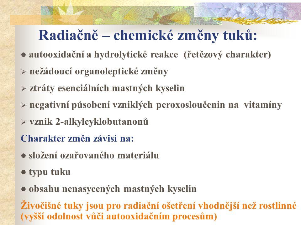 Radiačně – chemické změny tuků: autooxidační a hydrolytické reakce (řetězový charakter)  nežádoucí organoleptické změny  ztráty esenciálních mastnýc