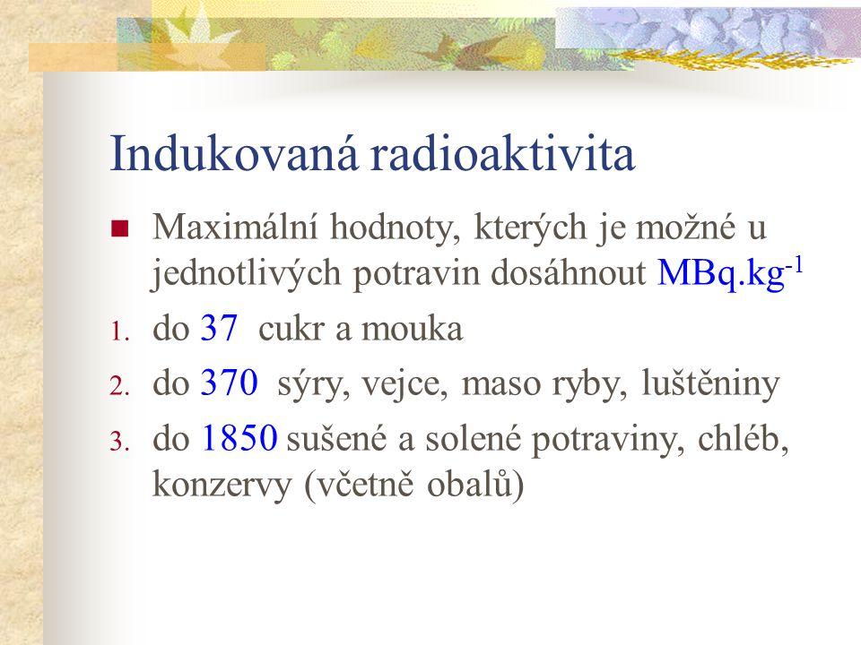 Indukovaná radioaktivita Maximální hodnoty, kterých je možné u jednotlivých potravin dosáhnout MBq.kg -1 1. do 37 cukr a mouka 2. do 370 sýry, vejce,