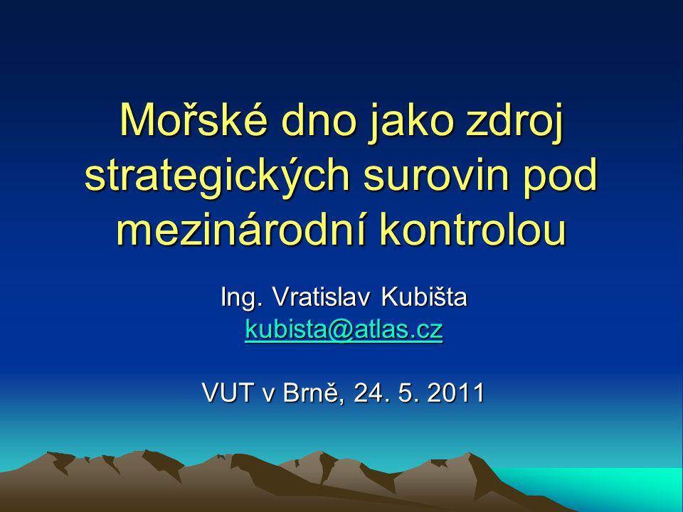 Mořské dno jako zdroj strategických surovin pod mezinárodní kontrolou Ing. Vratislav Kubišta kubista@atlas.cz VUT v Brně, 24. 5. 2011