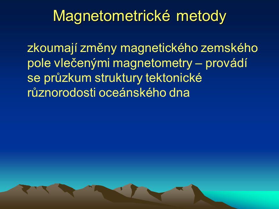 Magnetometrické metody zkoumají změny magnetického zemského pole vlečenými magnetometry – provádí se průzkum struktury tektonické různorodosti oceánsk