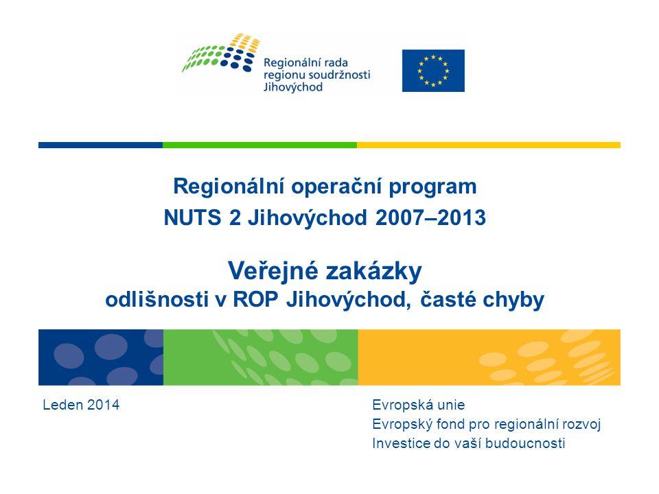 Regionální operační program NUTS 2 Jihovýchod 2007–2013 Veřejné zakázky odlišnosti v ROP Jihovýchod, časté chyby Leden 2014Evropská unie Evropský fond pro regionální rozvoj Investice do vaší budoucnosti