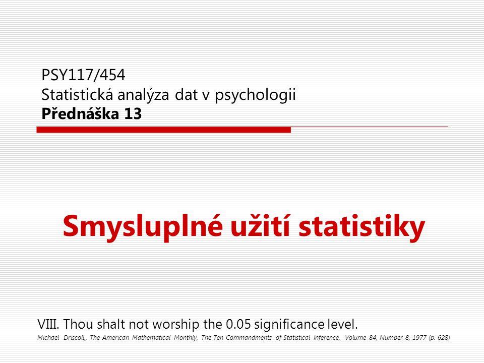 PSY117/454 Statistická analýza dat v psychologii Přednáška 13 Smysluplné užití statistiky VIII. Thou shalt not worship the 0.05 significance level. Mi