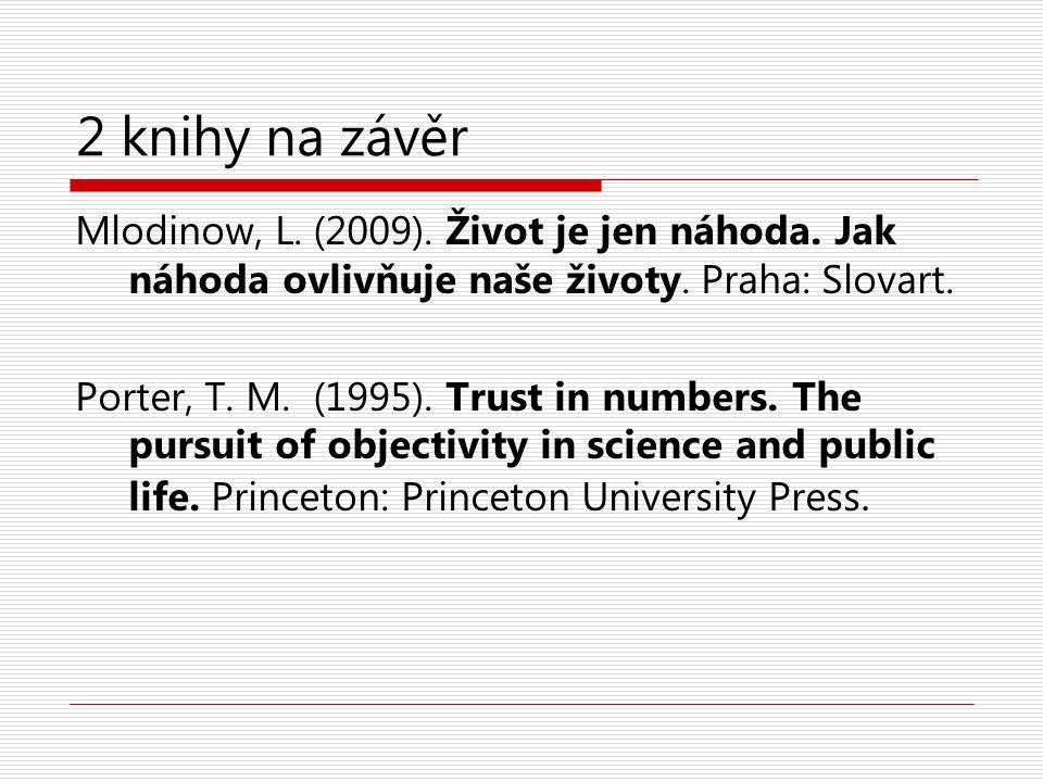 2 knihy na závěr Mlodinow, L. (2009). Život je jen náhoda. Jak náhoda ovlivňuje naše životy. Praha: Slovart. Porter, T. M. (1995). Trust in numbers. T