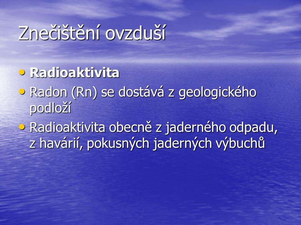 Znečištění ovzduší Radioaktivita Radioaktivita Radon (Rn) se dostává z geologického podloží Radon (Rn) se dostává z geologického podloží Radioaktivita