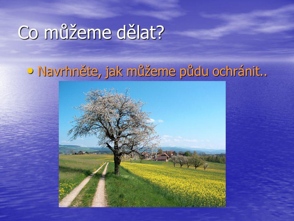 Co můžeme dělat? Navrhněte, jak můžeme půdu ochránit.. Navrhněte, jak můžeme půdu ochránit..