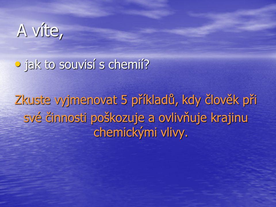 A víte, jak to souvisí s chemií? jak to souvisí s chemií? Zkuste vyjmenovat 5 příkladů, kdy člověk při své činnosti poškozuje a ovlivňuje krajinu chem