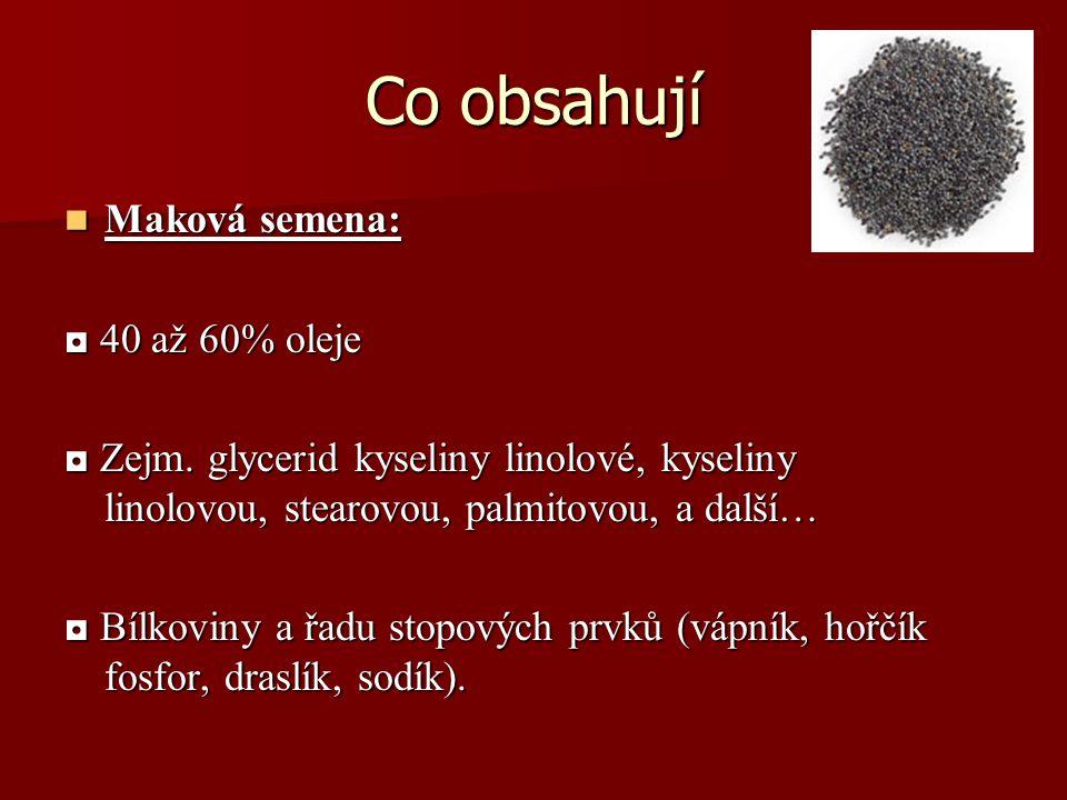 Co obsahují Maková semena: Maková semena: ◘ 40 až 60% oleje ◘ Zejm. glycerid kyseliny linolové, kyseliny linolovou, stearovou, palmitovou, a další… ◘
