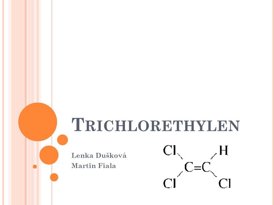 1) Z ÁKLADNÍ CHRAKTERISTIKA : Trichlorethylen patří mezi halogenované uhlovodíky Chemický vzorec: C 2 HCl 3 Alternativní názvy: trichlorethen, Triklone, Neutri, HiTri, Tavoxen, Tristabil, Alten, Trike, 1,1,2-trichlorethen, Algylen, Blacosolv, Cecolene, Gemalgene, Chlorylen, Threthylen, Triad, Tri- Clene, Trokar, Triasol, Triol, Vestrol, Vitran, Tri, Westrosol, TCE