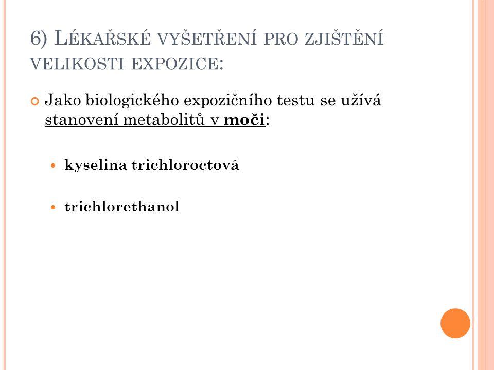 6) L ÉKAŘSKÉ VYŠETŘENÍ PRO ZJIŠTĚNÍ VELIKOSTI EXPOZICE : Jako biologického expozičního testu se užívá stanovení metabolitů v moči : kyselina trichloro