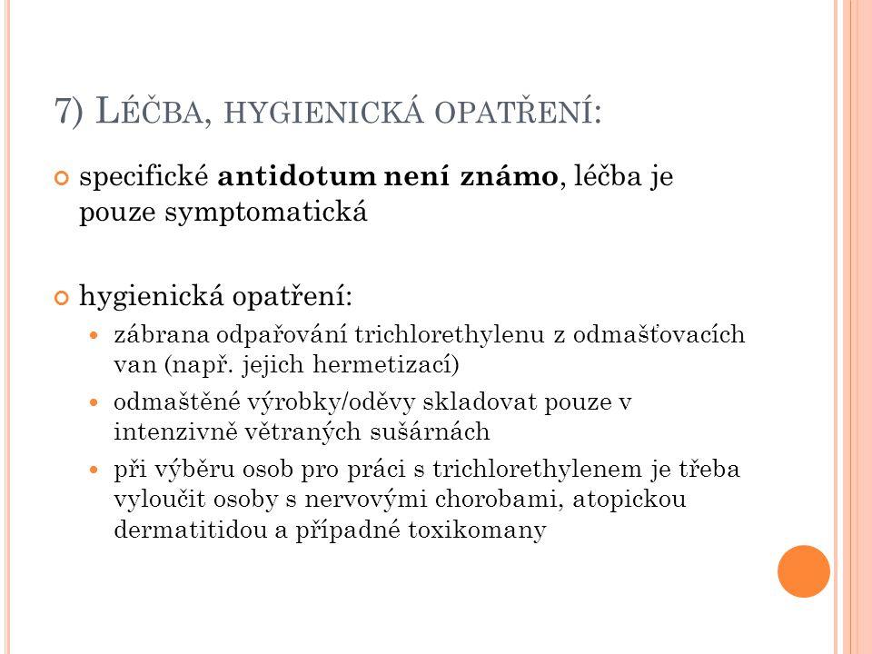 7) L ÉČBA, HYGIENICKÁ OPATŘENÍ : specifické antidotum není známo, léčba je pouze symptomatická hygienická opatření: zábrana odpařování trichlorethylen
