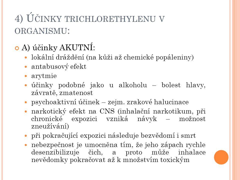 4) Ú ČINKY TRICHLORETHYLENU V ORGANISMU : A) účinky AKUTNÍ: lokální dráždění (na kůži až chemické popáleniny) antabusový efekt arytmie účinky podobné