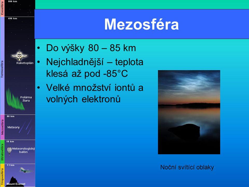 Mezosféra Do výšky 80 – 85 km Nejchladnější – teplota klesá až pod -85°C Velké množství iontů a volných elektronů Noční svítící oblaky