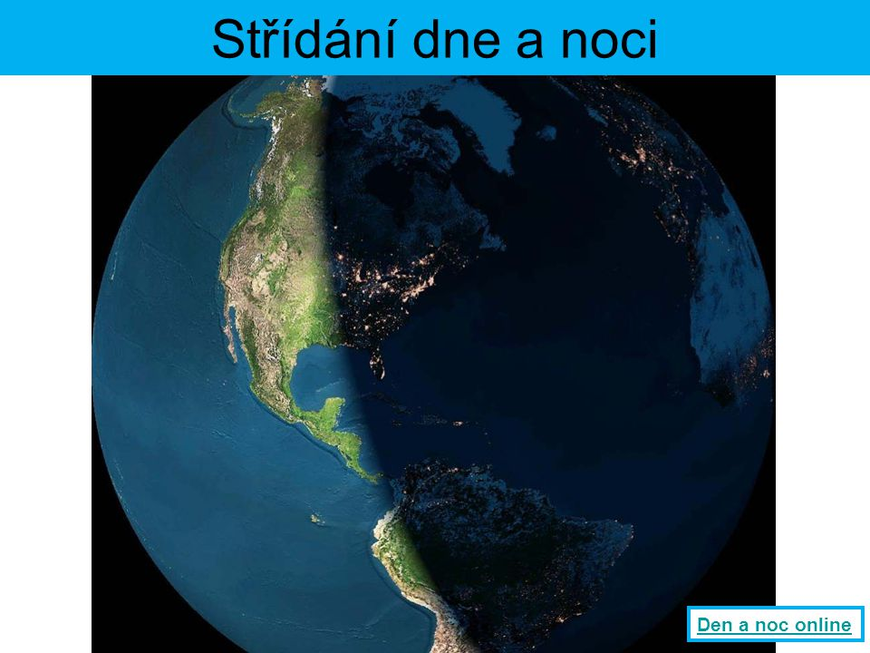 Střídání dne a noci Díky rotaci Země kolem své osy (asi 24 hodin) dochází ke střídání dne a noci.