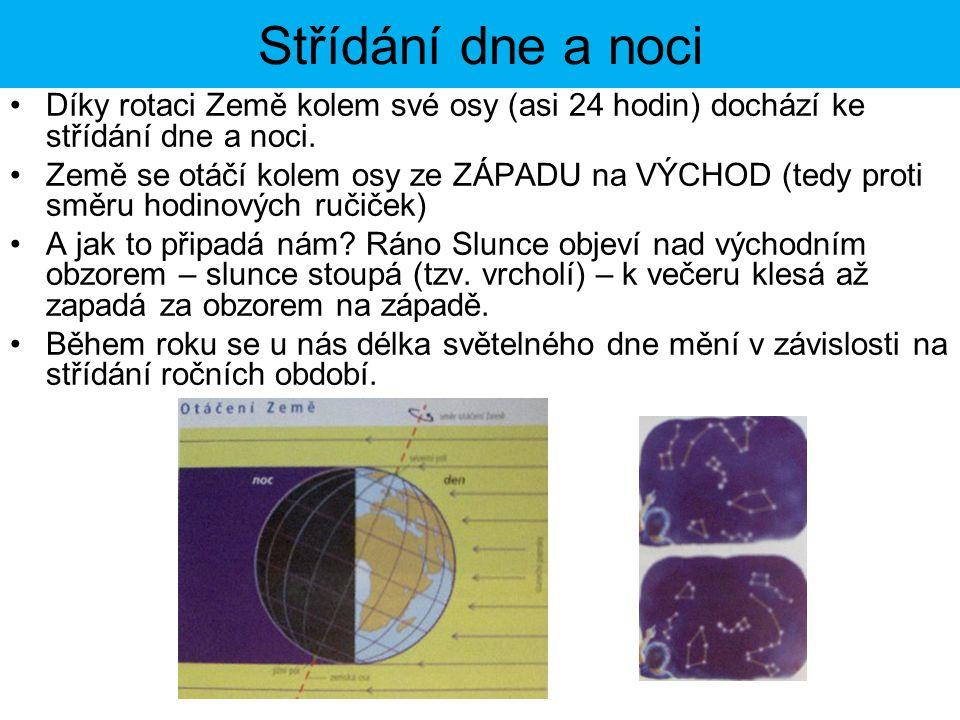 Střídání dne a noci Díky rotaci Země kolem své osy (asi 24 hodin) dochází ke střídání dne a noci. Země se otáčí kolem osy ze ZÁPADU na VÝCHOD (tedy pr