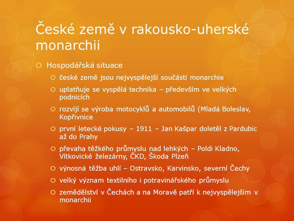 České země v rakousko-uherské monarchii  Hospodářská situace  české země jsou nejvyspělejší součástí monarchie  uplatňuje se vyspělá technika – pře